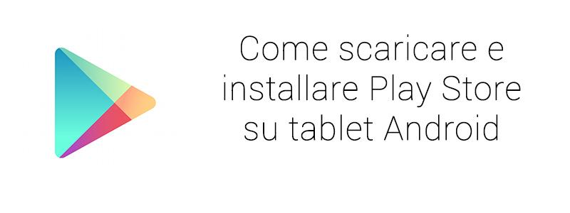 Come scaricare installare Play Store Tablet Android