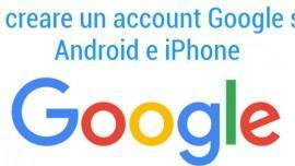 Come creare account Google: da PC, Android e iPhone