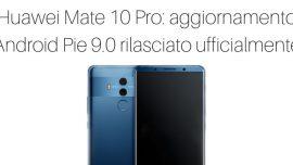 Huawei Mate 10 Pro: aggiornamento Android Pie 9.0 rilasciato ufficialmente